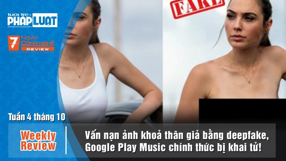 Weekly Review: Vấn nạn ảnh khỏa thân giả bằng deepfake, khai tử Google Play Music